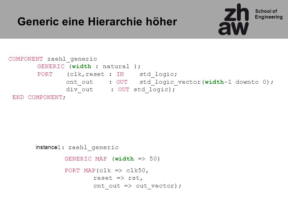 School of Engineering Prozess mit Kombinatorischer Logik comb_ Prozess mit getakteter Logik reg_ cnt_gegenwart cnt_folge clk reset 4 4 Ausgangszuweisung cnt_out cnt_out <= std_logic_vector(cnt_gegenwart); PORT( clk,reset: IN std_logic; cnt_out: OUT std_logic_vector(width-1 downto 0) );