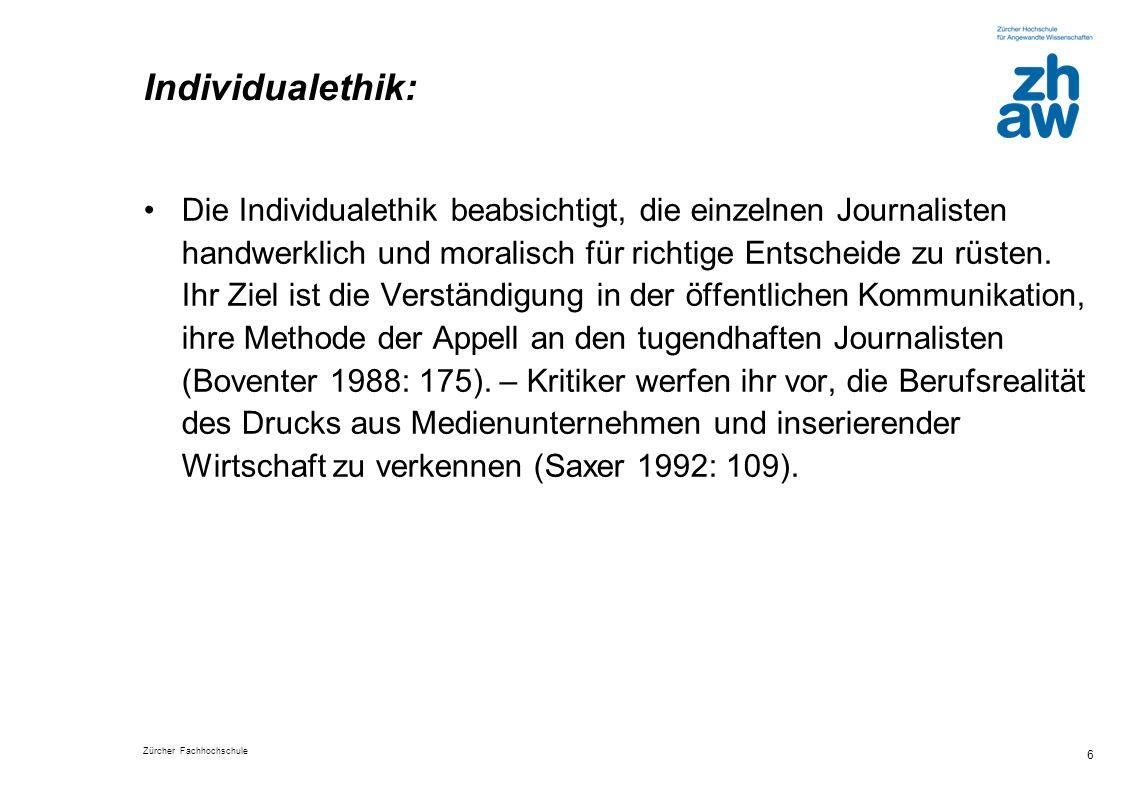 Zürcher Fachhochschule 6 Individualethik: Die Individualethik beabsichtigt, die einzelnen Journalisten handwerklich und moralisch für richtige Entsche