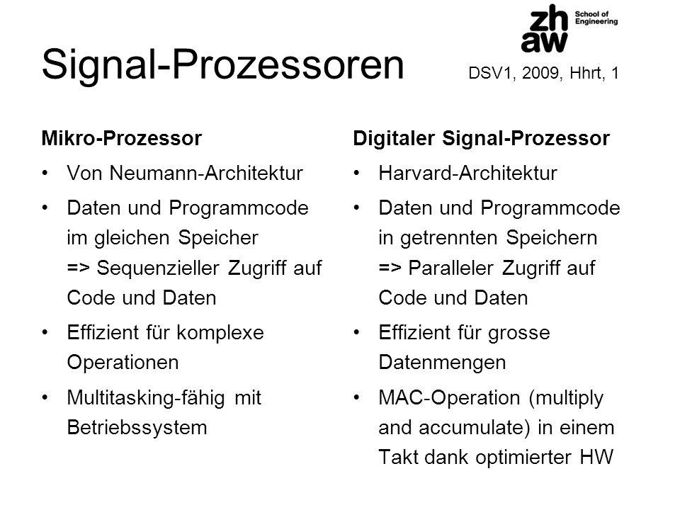 Signal-Prozessoren DSV1, 2009, Hhrt, 1 Mikro-Prozessor Von Neumann-Architektur Daten und Programmcode im gleichen Speicher => Sequenzieller Zugriff auf Code und Daten Effizient für komplexe Operationen Multitasking-fähig mit Betriebssystem Digitaler Signal-Prozessor Harvard-Architektur Daten und Programmcode in getrennten Speichern => Paralleler Zugriff auf Code und Daten Effizient für grosse Datenmengen MAC-Operation (multiply and accumulate) in einem Takt dank optimierter HW