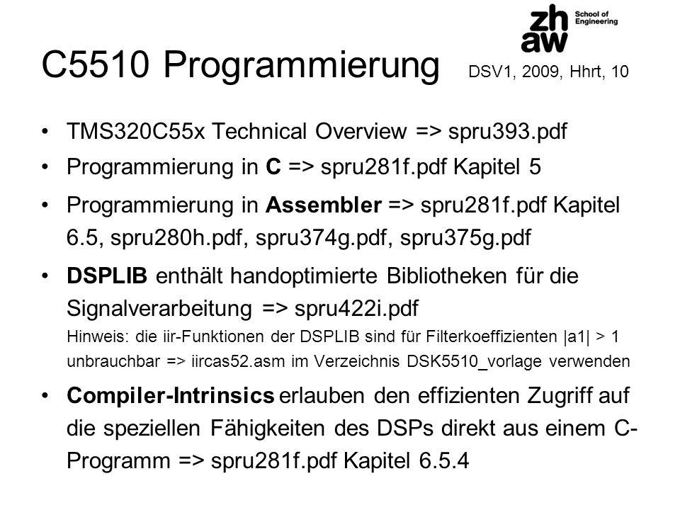 C5510 Programmierung DSV1, 2009, Hhrt, 10 TMS320C55x Technical Overview => spru393.pdf Programmierung in C => spru281f.pdf Kapitel 5 Programmierung in Assembler => spru281f.pdf Kapitel 6.5, spru280h.pdf, spru374g.pdf, spru375g.pdf DSPLIB enthält handoptimierte Bibliotheken für die Signalverarbeitung => spru422i.pdf Hinweis: die iir-Funktionen der DSPLIB sind für Filterkoeffizienten |a1| > 1 unbrauchbar => iircas52.asm im Verzeichnis DSK5510_vorlage verwenden Compiler-Intrinsics erlauben den effizienten Zugriff auf die speziellen Fähigkeiten des DSPs direkt aus einem C- Programm => spru281f.pdf Kapitel 6.5.4