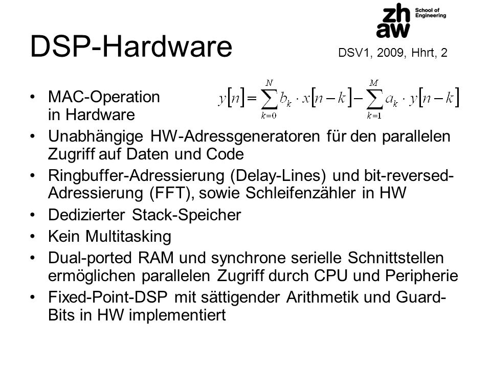 DSP-Hardware DSV1, 2009, Hhrt, 2 MAC-Operation in Hardware Unabhängige HW-Adressgeneratoren für den parallelen Zugriff auf Daten und Code Ringbuffer-Adressierung (Delay-Lines) und bit-reversed- Adressierung (FFT), sowie Schleifenzähler in HW Dedizierter Stack-Speicher Kein Multitasking Dual-ported RAM und synchrone serielle Schnittstellen ermöglichen parallelen Zugriff durch CPU und Peripherie Fixed-Point-DSP mit sättigender Arithmetik und Guard- Bits in HW implementiert