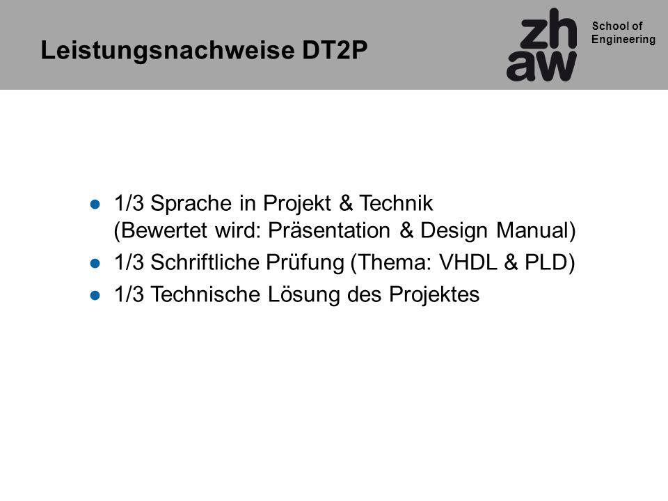 School of Engineering 1/3 Sprache in Projekt & Technik (Bewertet wird: Präsentation & Design Manual) 1/3 Schriftliche Prüfung (Thema: VHDL & PLD) 1/3 Technische Lösung des Projektes Leistungsnachweise DT2P