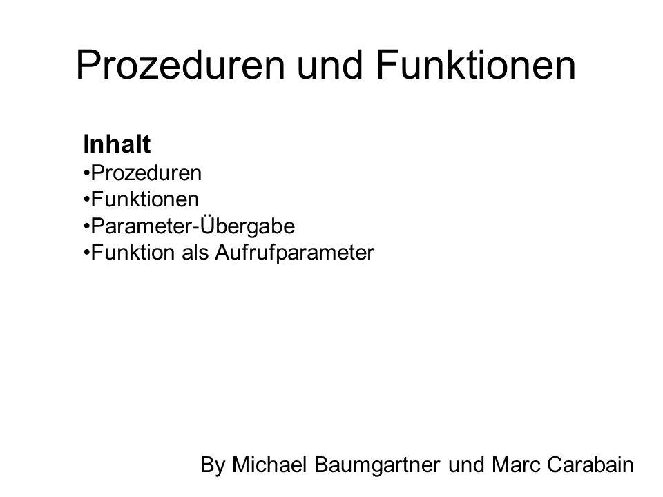 Prozeduren und Funktionen Inhalt Prozeduren Funktionen Parameter-Übergabe Funktion als Aufrufparameter By Michael Baumgartner und Marc Carabain