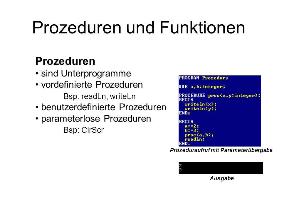 Prozeduren und Funktionen Prozeduren sind Unterprogramme vordefinierte Prozeduren Bsp: readLn, writeLn benutzerdefinierte Prozeduren parameterlose Pro
