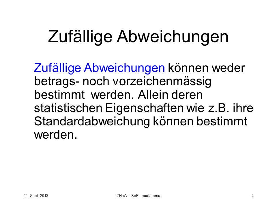 11. Sept. 2013ZHaW - SoE - bauf/spma 4 Zufällige Abweichungen Zufällige Abweichungen können weder betrags- noch vorzeichenmässig bestimmt werden. Alle
