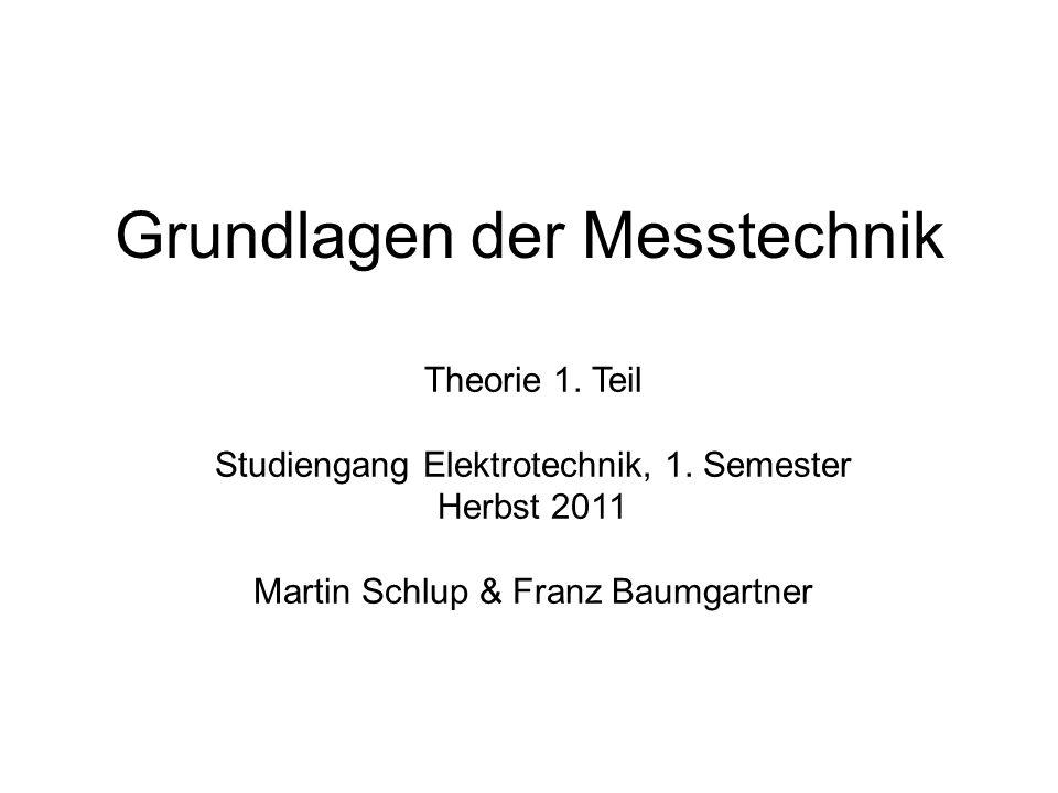 Grundlagen der Messtechnik Theorie 1. Teil Studiengang Elektrotechnik, 1. Semester Herbst 2011 Martin Schlup & Franz Baumgartner