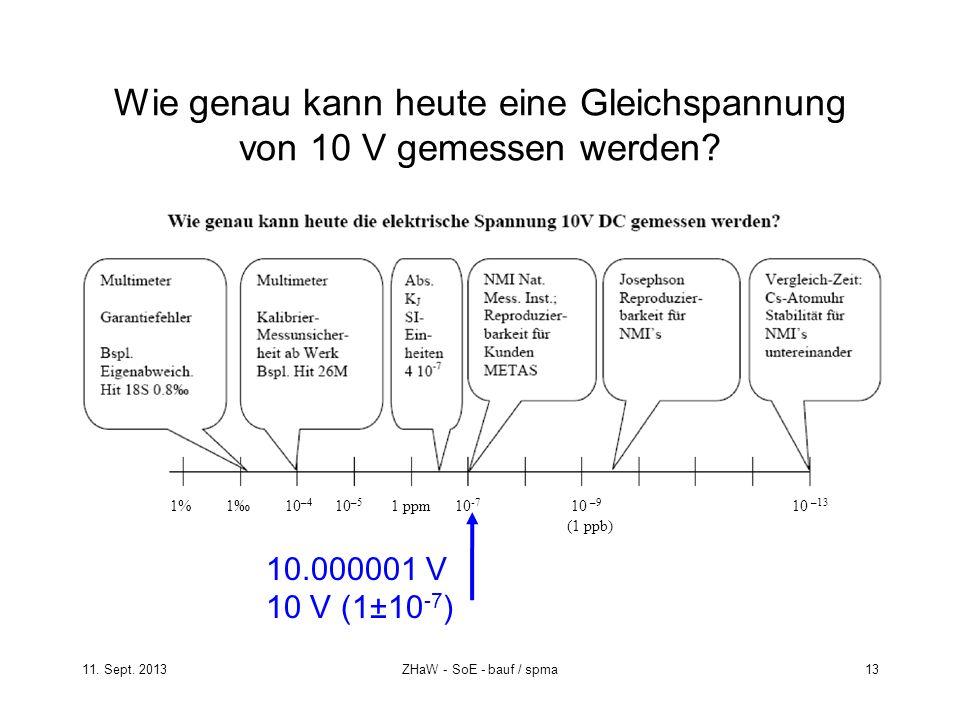 11. Sept. 2013ZHaW - SoE - bauf / spma 13 Wie genau kann heute eine Gleichspannung von 10 V gemessen werden? 10.000001 V 10 V (1±10 -7 ) 10 –5 1 ppm10