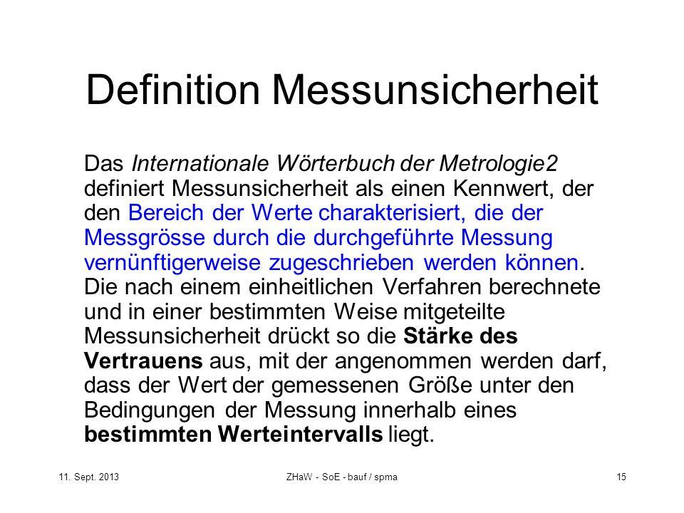 11. Sept. 2013ZHaW - SoE - bauf / spma 15 Definition Messunsicherheit Das Internationale Wörterbuch der Metrologie2 definiert Messunsicherheit als ein