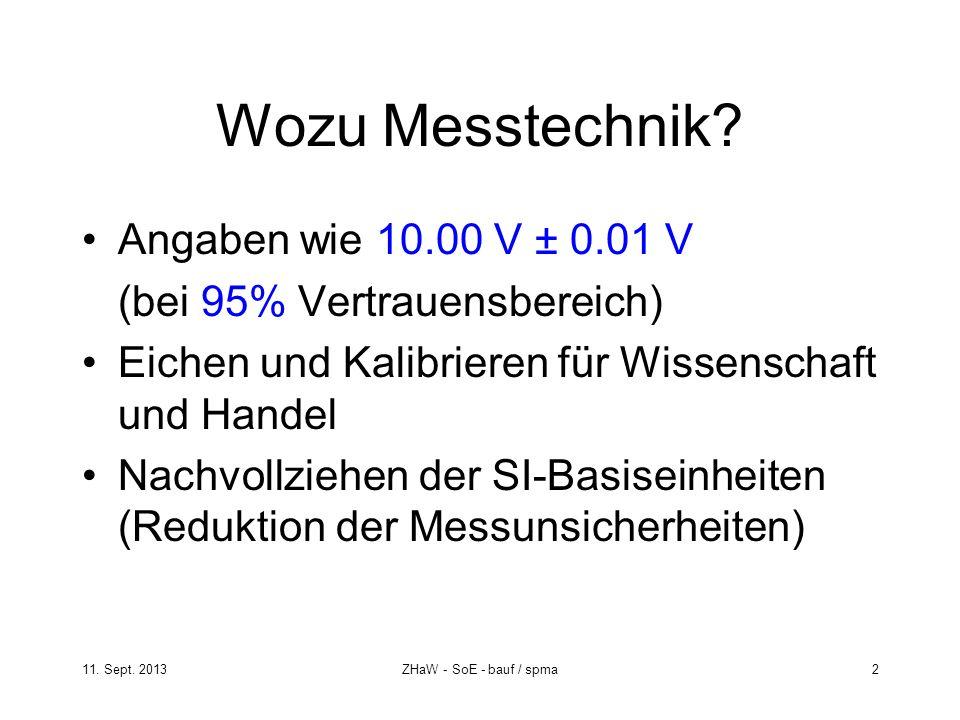 11. Sept. 2013ZHaW - SoE - bauf / spma 2 Wozu Messtechnik? Angaben wie 10.00 V ± 0.01 V (bei 95% Vertrauensbereich) Eichen und Kalibrieren für Wissens