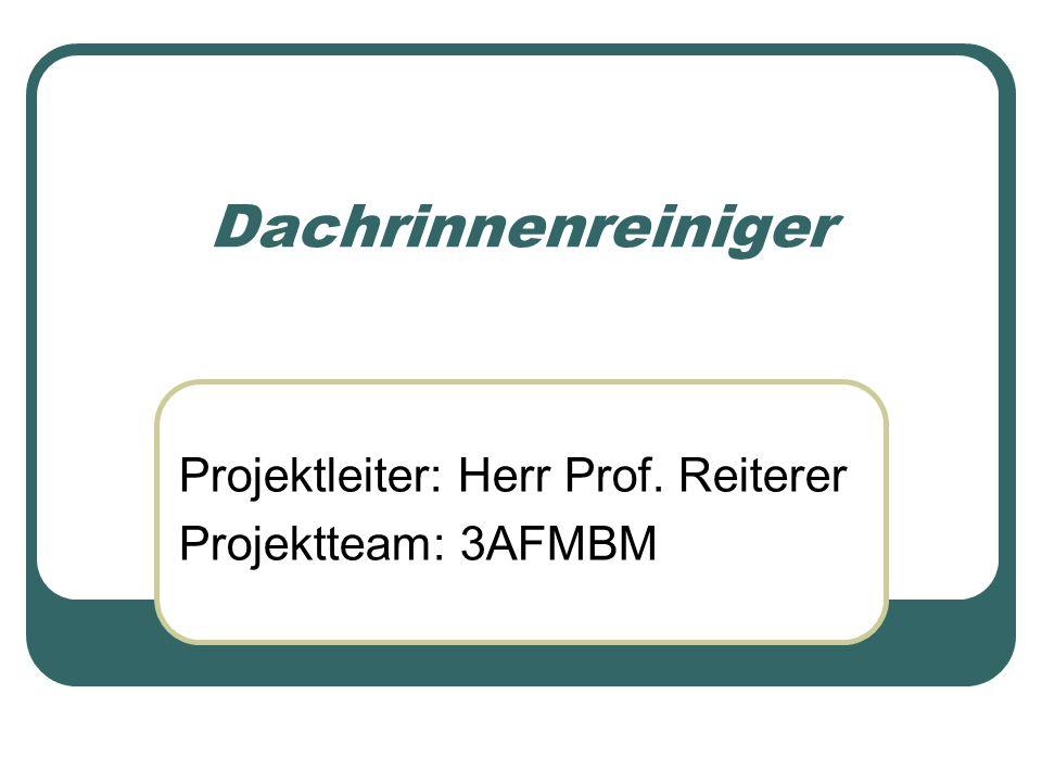 Dachrinnenreiniger Projektleiter: Herr Prof. Reiterer Projektteam: 3AFMBM