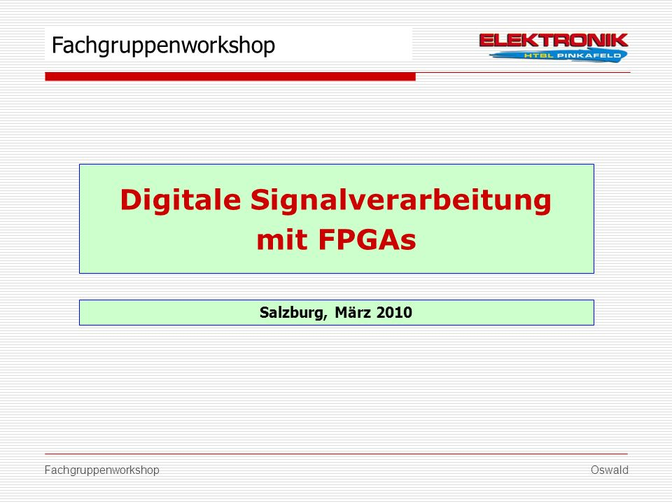 FachgruppenworkshopOswald Digitale Signalverarbeitung mit FPGAs Salzburg, März 2010 Fachgruppenworkshop