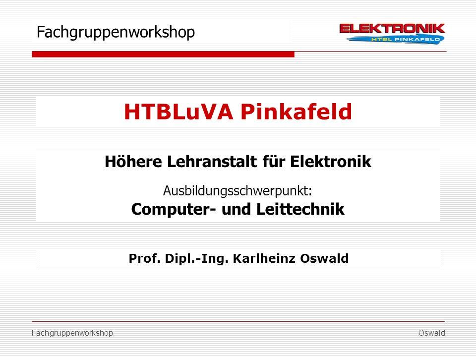 Oswald HTBLuVA Pinkafeld Fachgruppenworkshop Höhere Lehranstalt für Elektronik Ausbildungsschwerpunkt: Computer- und Leittechnik Prof. Dipl.-Ing. Karl
