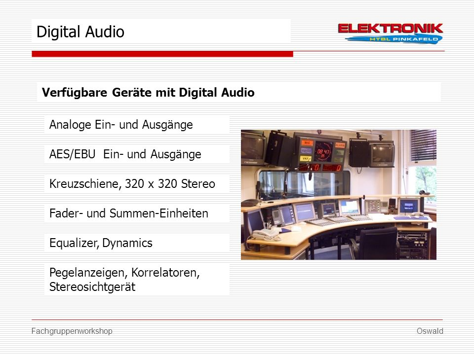 FachgruppenworkshopOswald Verfügbare Geräte mit Digital Audio Analoge Ein- und Ausgänge Kreuzschiene, 320 x 320 Stereo Fader- und Summen-Einheiten Equ