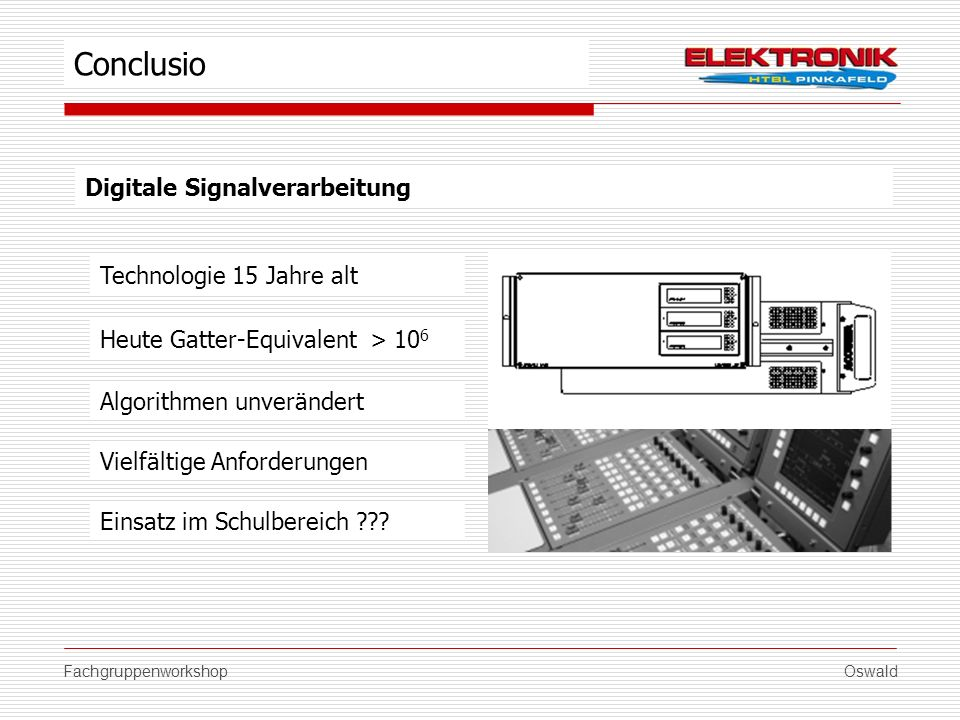 FachgruppenworkshopOswald Digitale Signalverarbeitung Algorithmen unverändert Conclusio Heute Gatter-Equivalent > 10 6 Technologie 15 Jahre alt Vielfä