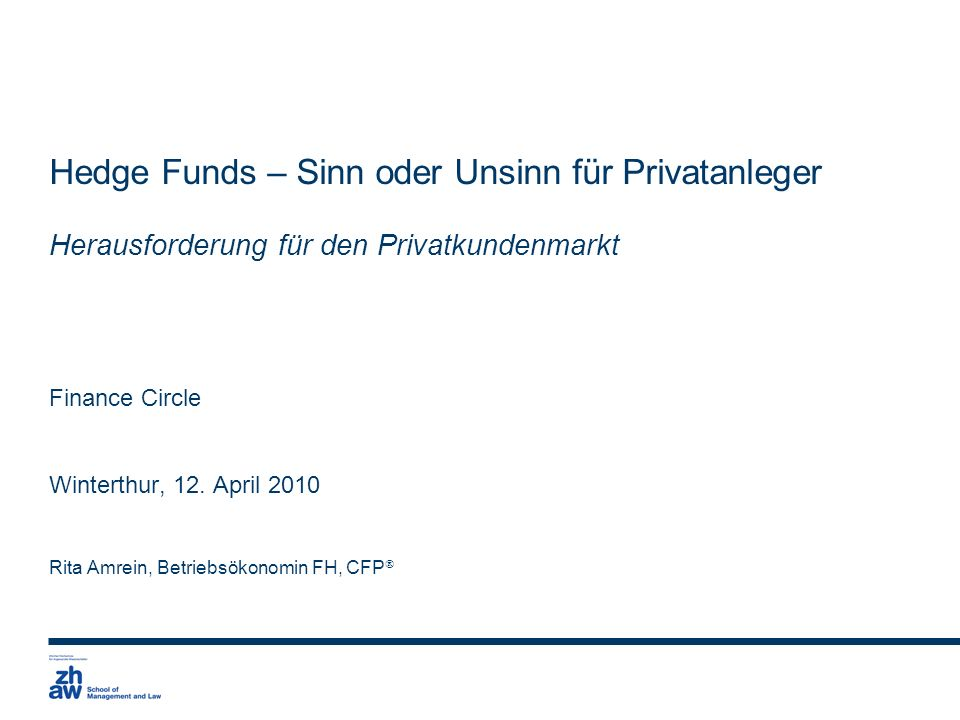 Hedge Funds – Sinn oder Unsinn für Privatanleger Herausforderung für den Privatkundenmarkt Finance Circle Winterthur, 12. April 2010 Rita Amrein, Betr