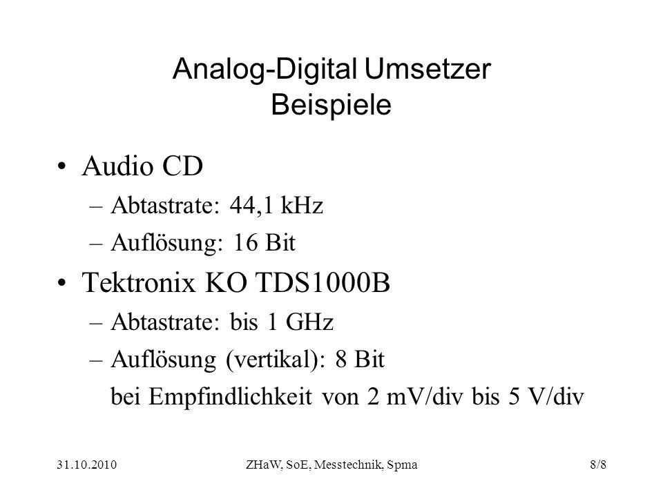 31.10.2010ZHaW, SoE, Messtechnik, Spma8/8 Analog-Digital Umsetzer Beispiele Audio CD –Abtastrate: 44,1 kHz –Auflösung: 16 Bit Tektronix KO TDS1000B –Abtastrate: bis 1 GHz –Auflösung (vertikal): 8 Bit bei Empfindlichkeit von 2 mV/div bis 5 V/div
