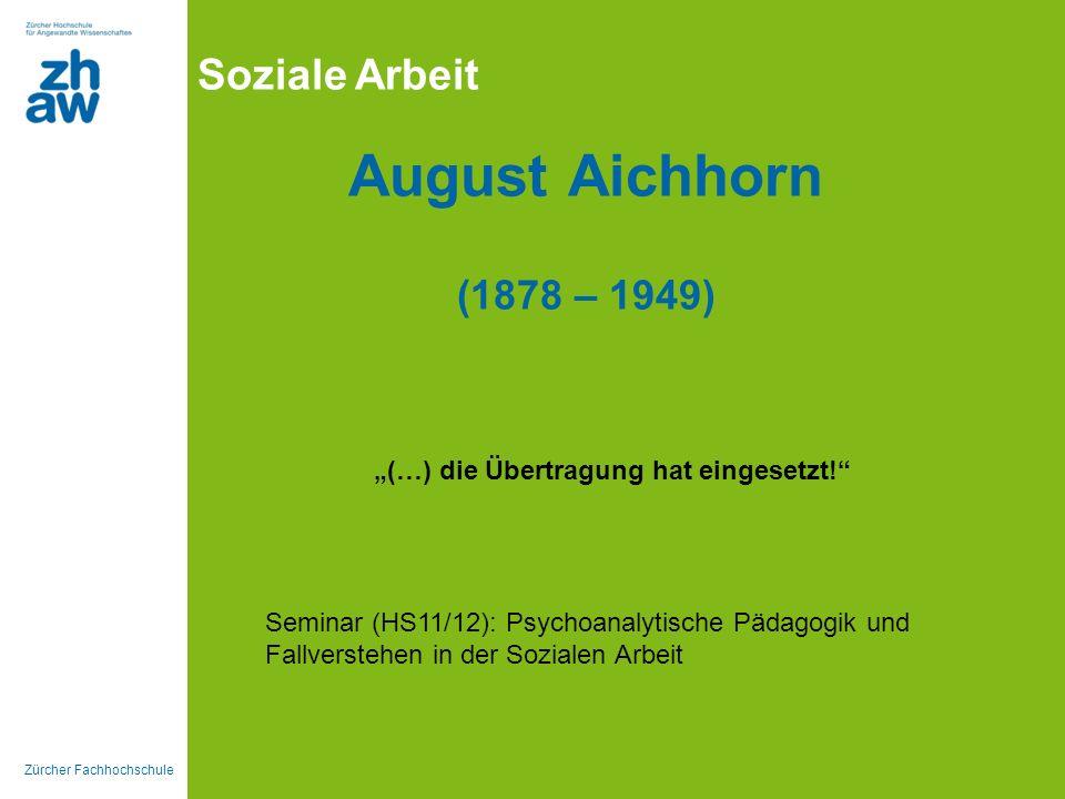 Zürcher Fachhochschule Soziale Arbeit August Aichhorn (1878 – 1949) (…) die Übertragung hat eingesetzt! Seminar (HS11/12): Psychoanalytische Pädagogik