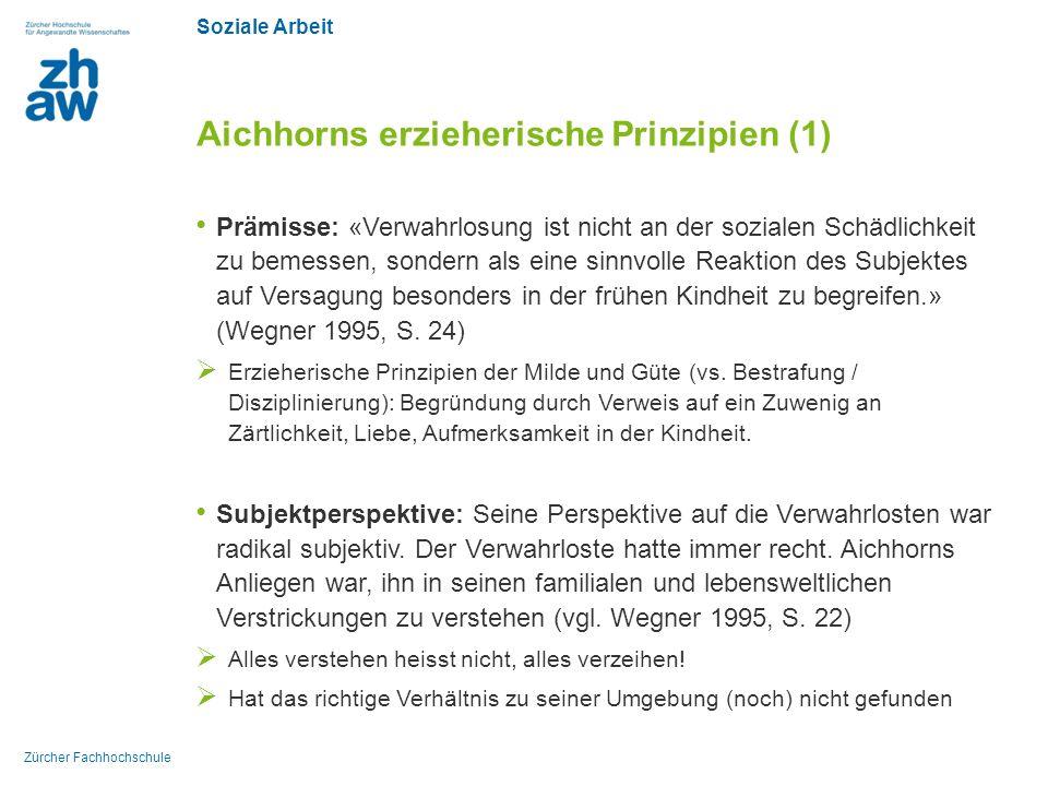 Soziale Arbeit Zürcher Fachhochschule Aichhorns erzieherische Prinzipien (1) Prämisse: «Verwahrlosung ist nicht an der sozialen Schädlichkeit zu bemes