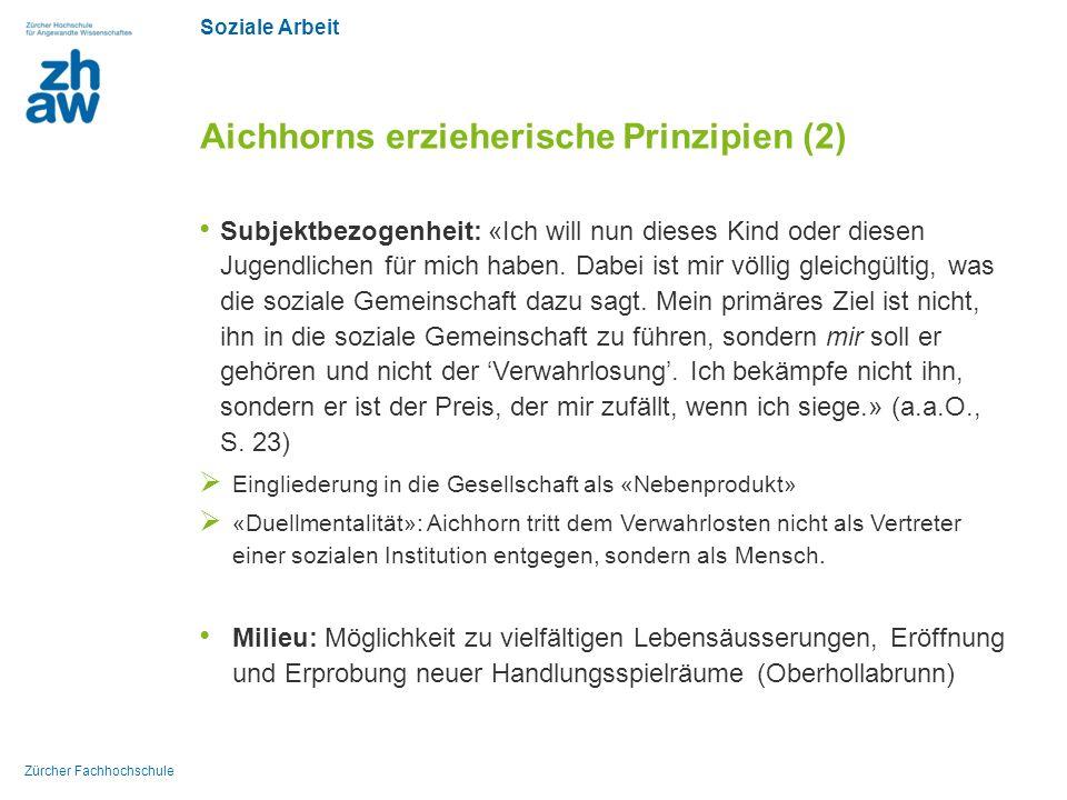 Soziale Arbeit Zürcher Fachhochschule Aichhorns erzieherische Prinzipien (2) Subjektbezogenheit: «Ich will nun dieses Kind oder diesen Jugendlichen fü