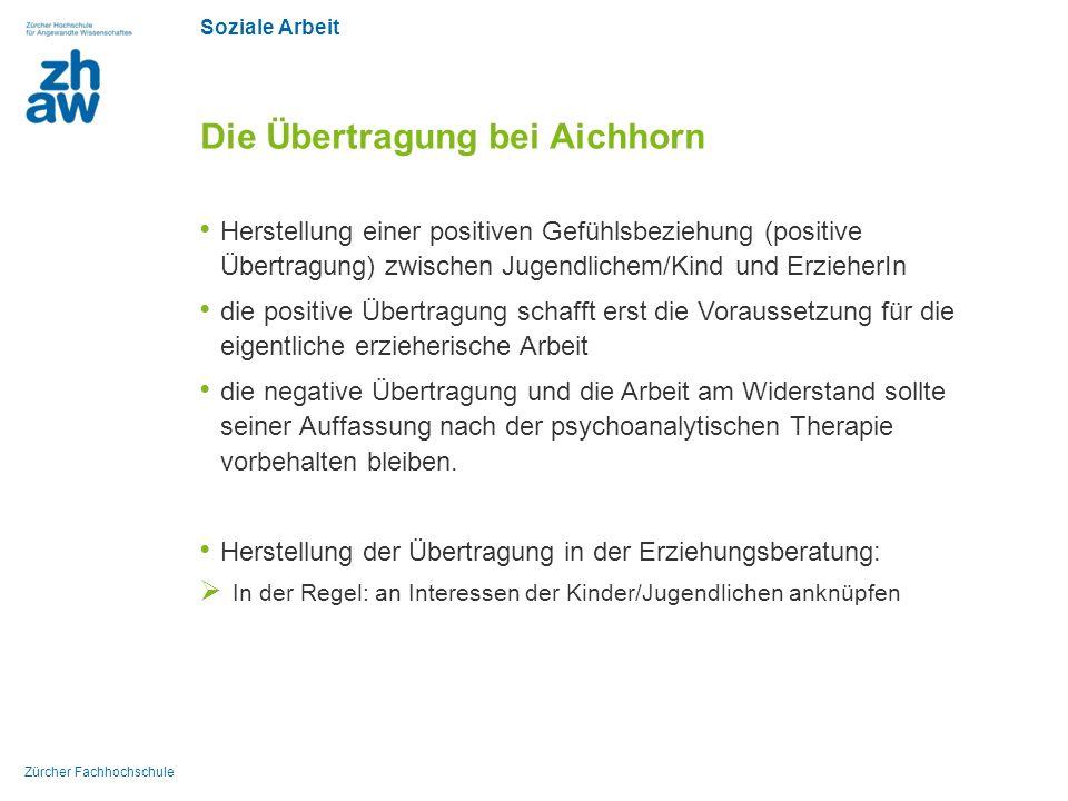 Soziale Arbeit Zürcher Fachhochschule Die Übertragung bei Aichhorn Herstellung einer positiven Gefühlsbeziehung (positive Übertragung) zwischen Jugend