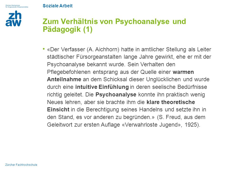 Soziale Arbeit Zürcher Fachhochschule Zum Verhältnis von Psychoanalyse und Pädagogik (1) «Der Verfasser (A. Aichhorn) hatte in amtlicher Stellung als