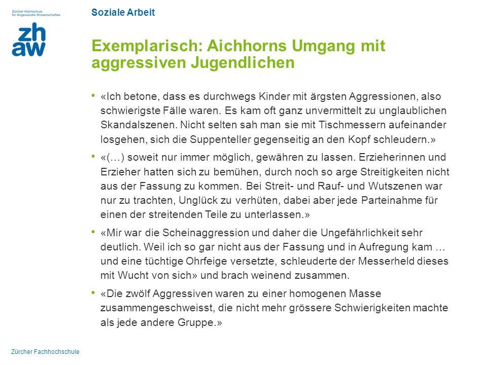 Soziale Arbeit Zürcher Fachhochschule Exemplarisch: Aichhorns Umgang mit aggressiven Jugendlichen «Ich betone, dass es durchwegs Kinder mit ärgsten Aggressionen, also schwierigste Fälle waren.