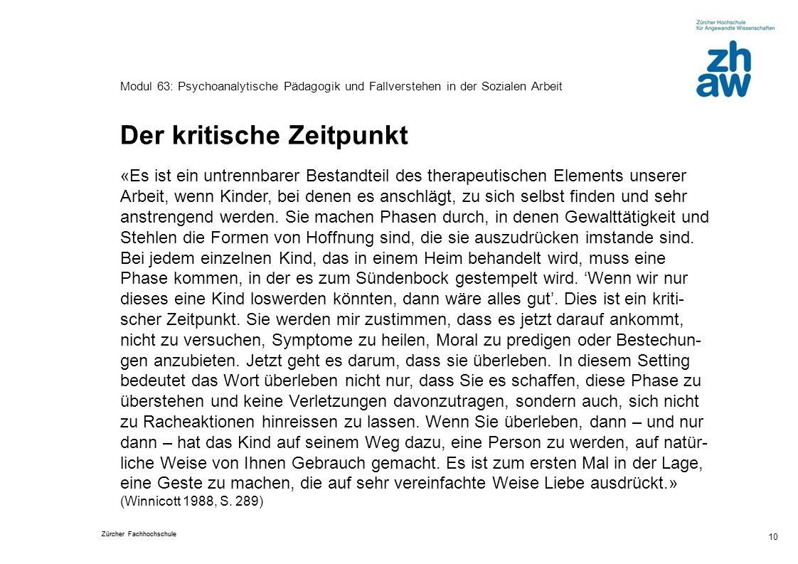 Zürcher Fachhochschule 10 Modul 63: Psychoanalytische Pädagogik und Fallverstehen in der Sozialen Arbeit Der kritische Zeitpunkt «Es ist ein untrennba