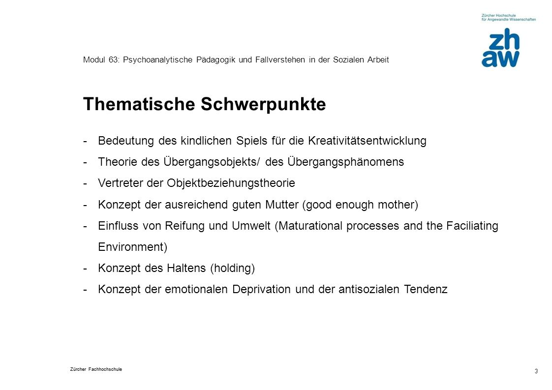 Zürcher Fachhochschule 3 Modul 63: Psychoanalytische Pädagogik und Fallverstehen in der Sozialen Arbeit Thematische Schwerpunkte -Bedeutung des kindli