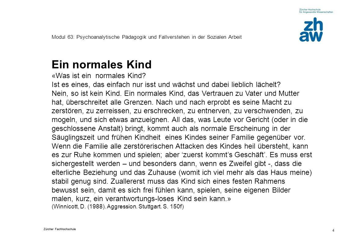 Zürcher Fachhochschule 5 Modul 63: Psychoanalytische Pädagogik und Fallverstehen in der Sozialen Arbeit Was braucht demnach ein normales Kind.