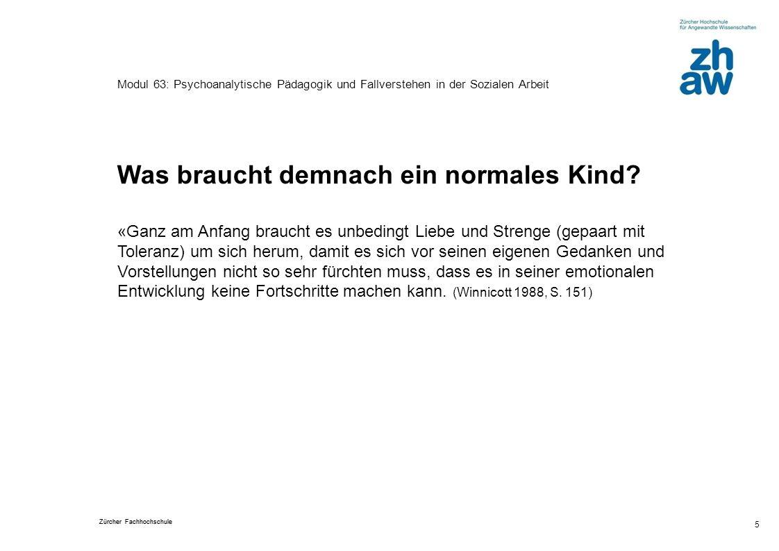 Zürcher Fachhochschule 5 Modul 63: Psychoanalytische Pädagogik und Fallverstehen in der Sozialen Arbeit Was braucht demnach ein normales Kind? «Ganz a