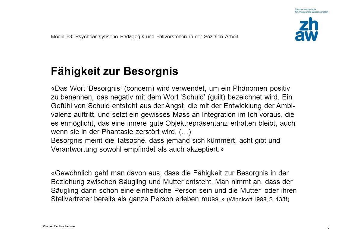 Zürcher Fachhochschule 6 Modul 63: Psychoanalytische Pädagogik und Fallverstehen in der Sozialen Arbeit Fähigkeit zur Besorgnis «Das Wort Besorgnis (c