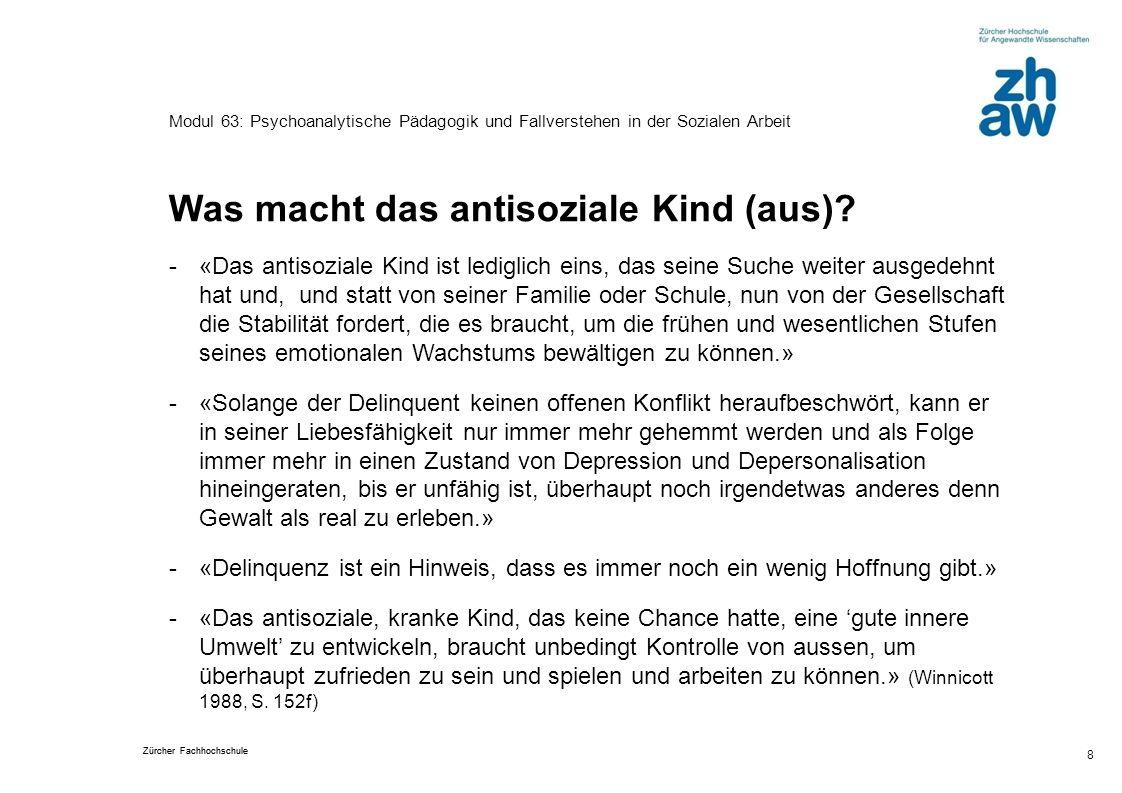 Zürcher Fachhochschule 8 Modul 63: Psychoanalytische Pädagogik und Fallverstehen in der Sozialen Arbeit Was macht das antisoziale Kind (aus)? -«Das an