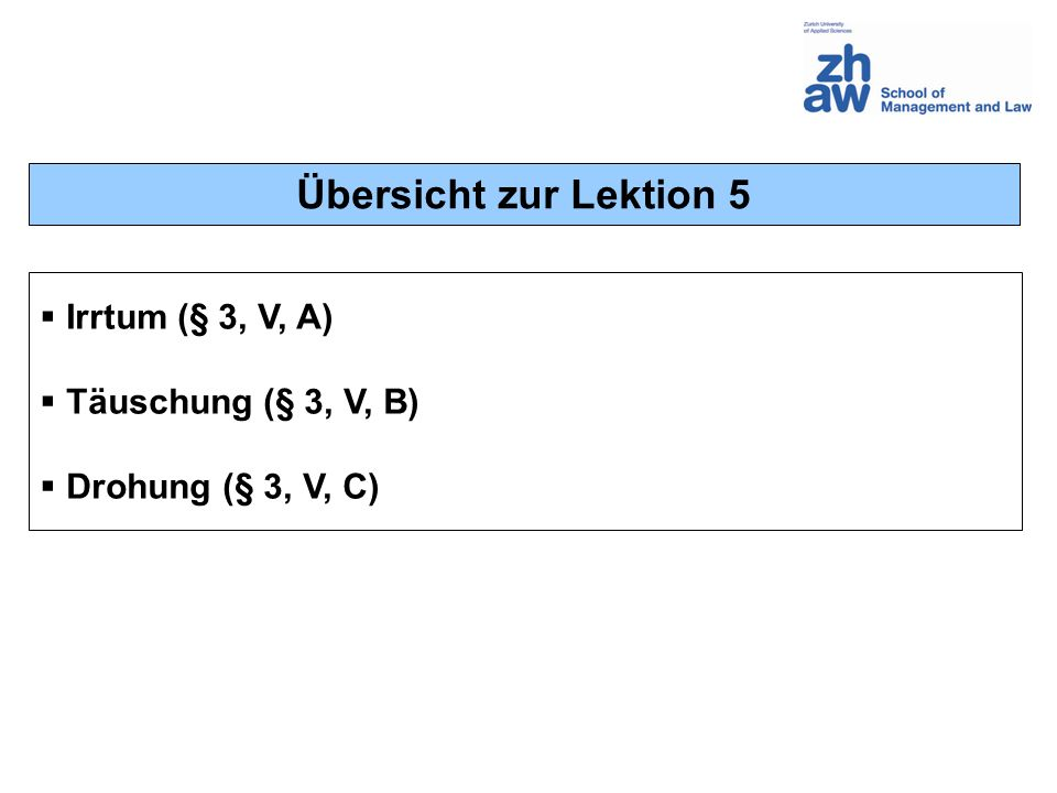 Übersicht zur Lektion 5 Irrtum (§ 3, V, A) Täuschung (§ 3, V, B) Drohung (§ 3, V, C)