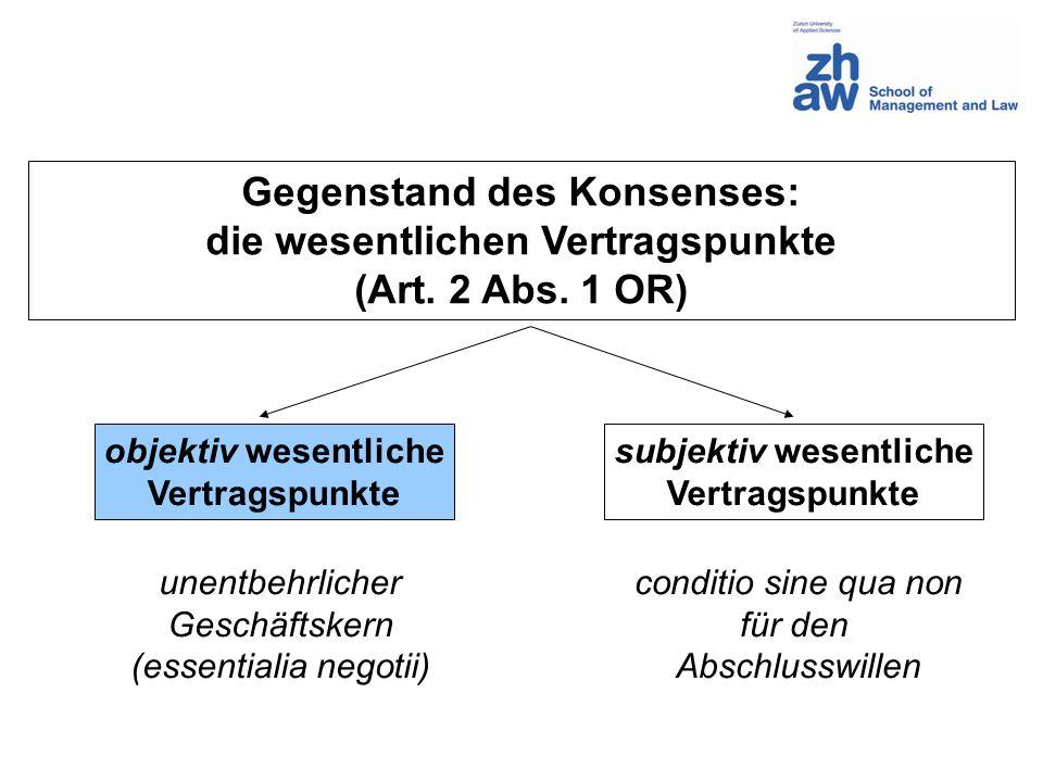 Gegenstand des Konsenses: die wesentlichen Vertragspunkte (Art. 2 Abs. 1 OR) objektiv wesentliche Vertragspunkte subjektiv wesentliche Vertragspunkte