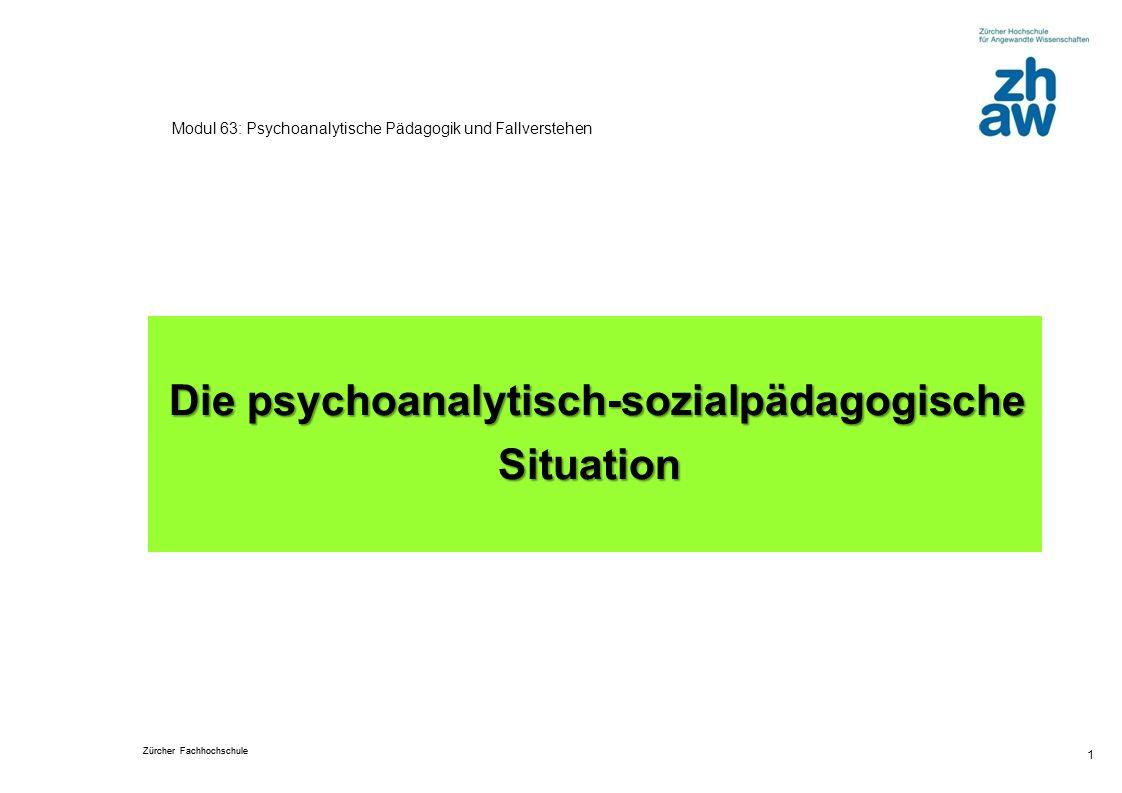 Zürcher Fachhochschule 1 Modul 63: Psychoanalytische Pädagogik und Fallverstehen Die psychoanalytisch-sozialpädagogische Situation