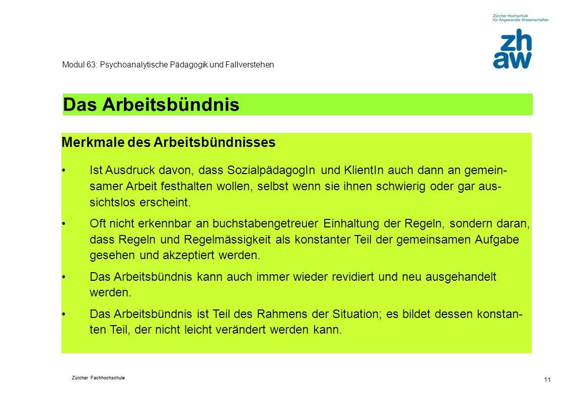 Zürcher Fachhochschule 11 Modul 63: Psychoanalytische Pädagogik und Fallverstehen Das Arbeitsbündnis Merkmale des Arbeitsbündnisses Ist Ausdruck davon
