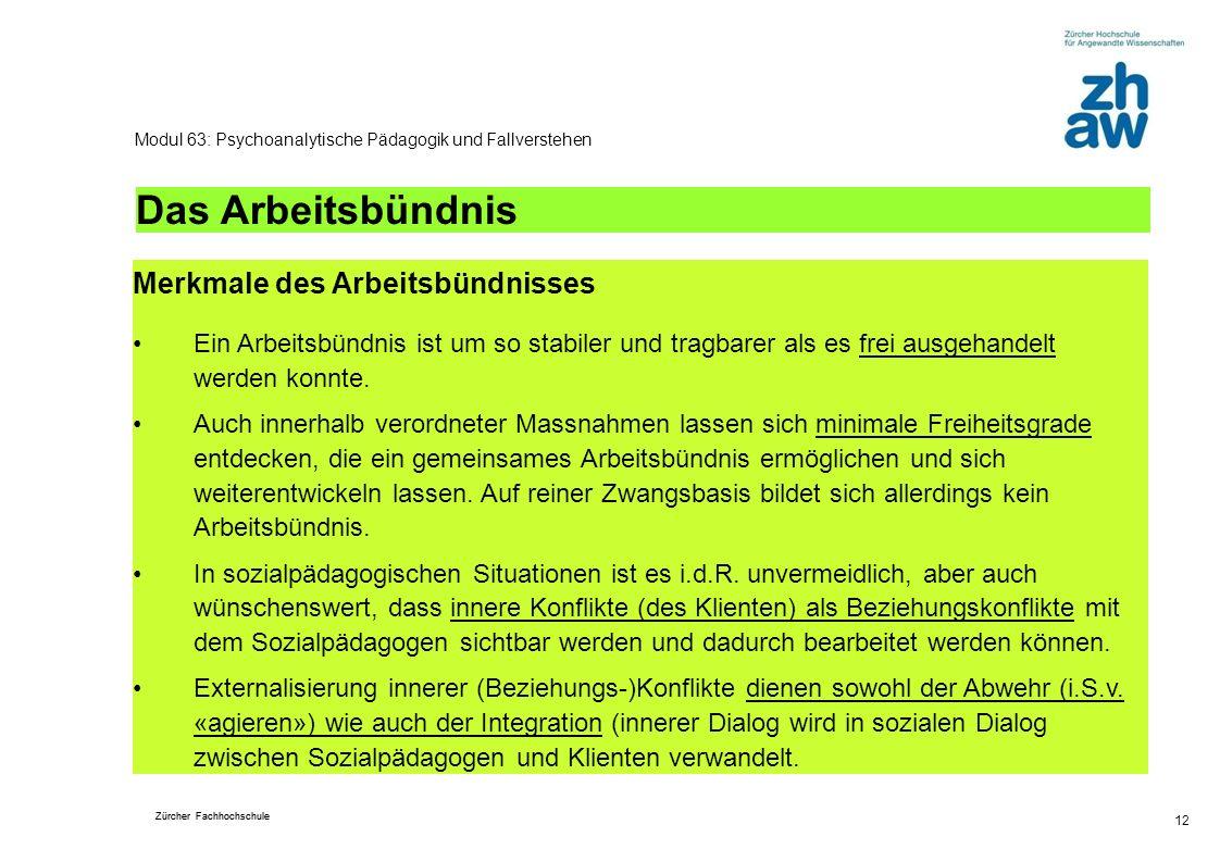 Zürcher Fachhochschule 12 Modul 63: Psychoanalytische Pädagogik und Fallverstehen Das Arbeitsbündnis Merkmale des Arbeitsbündnisses Ein Arbeitsbündnis