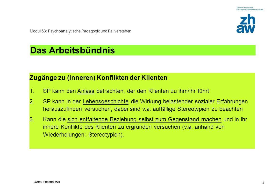 Zürcher Fachhochschule 13 Modul 63: Psychoanalytische Pädagogik und Fallverstehen Das Arbeitsbündnis Zugänge zu (inneren) Konflikten der Klienten 1.SP