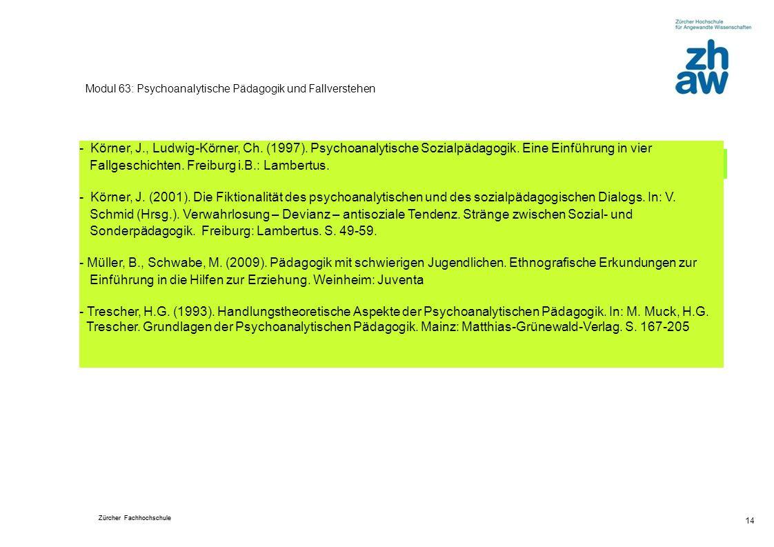 Zürcher Fachhochschule 14 Modul 63: Psychoanalytische Pädagogik und Fallverstehen Beigezogene Literatur - Körner, J., Ludwig-Körner, Ch. (1997). Psych