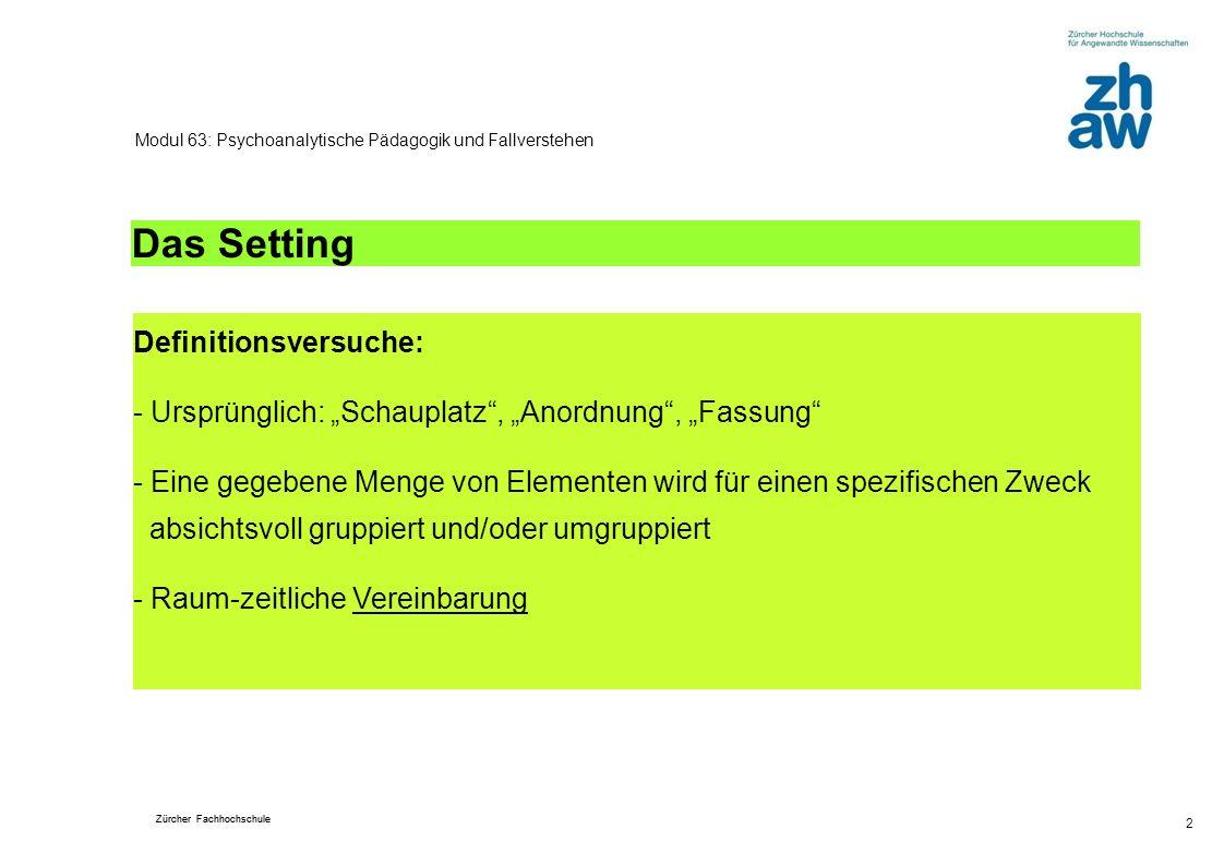 Zürcher Fachhochschule 3 Modul 63: Psychoanalytische Pädagogik und Fallverstehen Das Setting Klassisches psychoanalytisches Setting: Räumlich: Für Psychoanylse: Couch-Sessel-Anordnung; Für Therapie: beide sich gegenüber sitzend.
