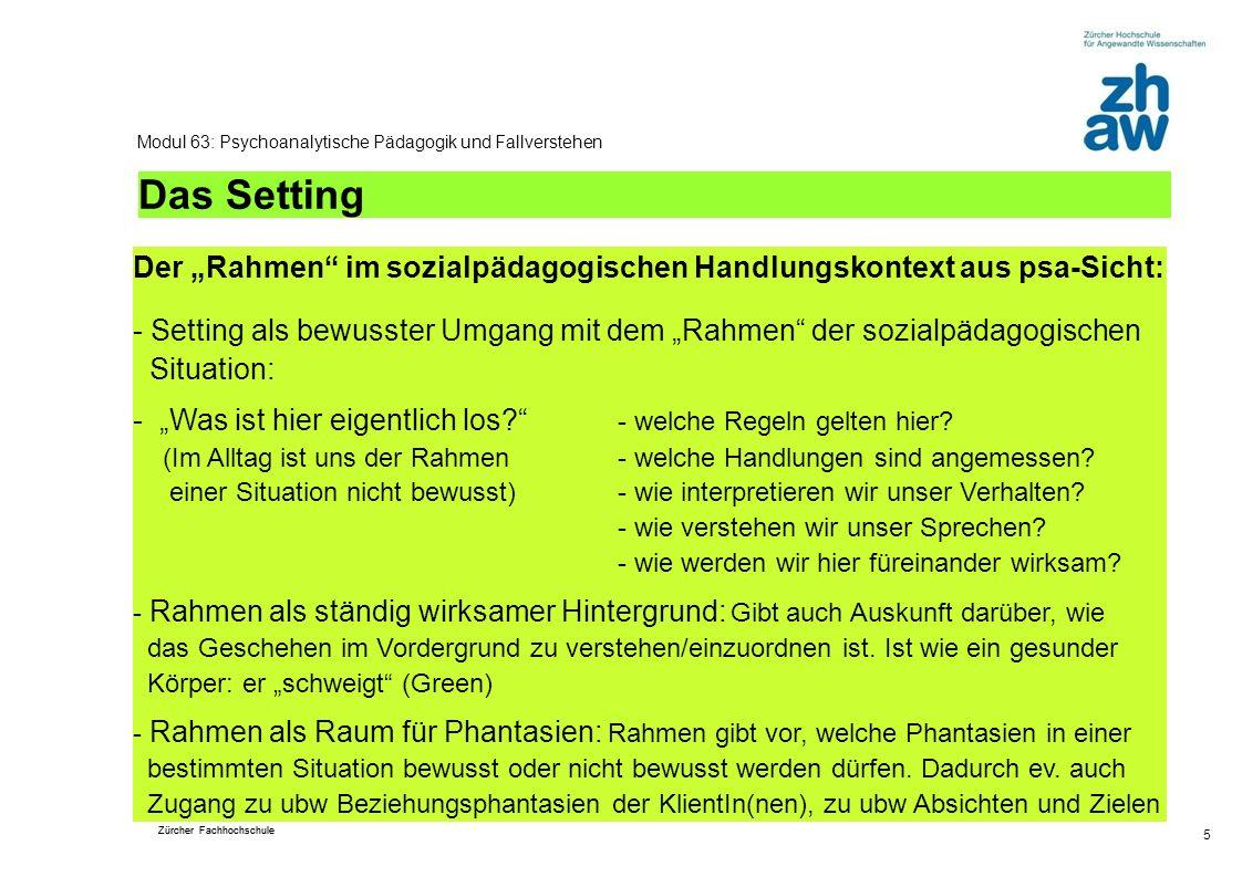 Zürcher Fachhochschule 5 Modul 63: Psychoanalytische Pädagogik und Fallverstehen Das Setting Der Rahmen im sozialpädagogischen Handlungskontext aus ps