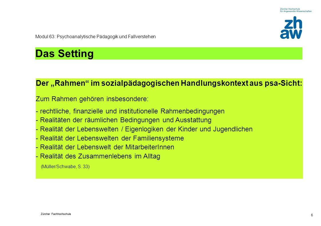 Zürcher Fachhochschule 6 Modul 63: Psychoanalytische Pädagogik und Fallverstehen Das Setting Der Rahmen im sozialpädagogischen Handlungskontext aus ps