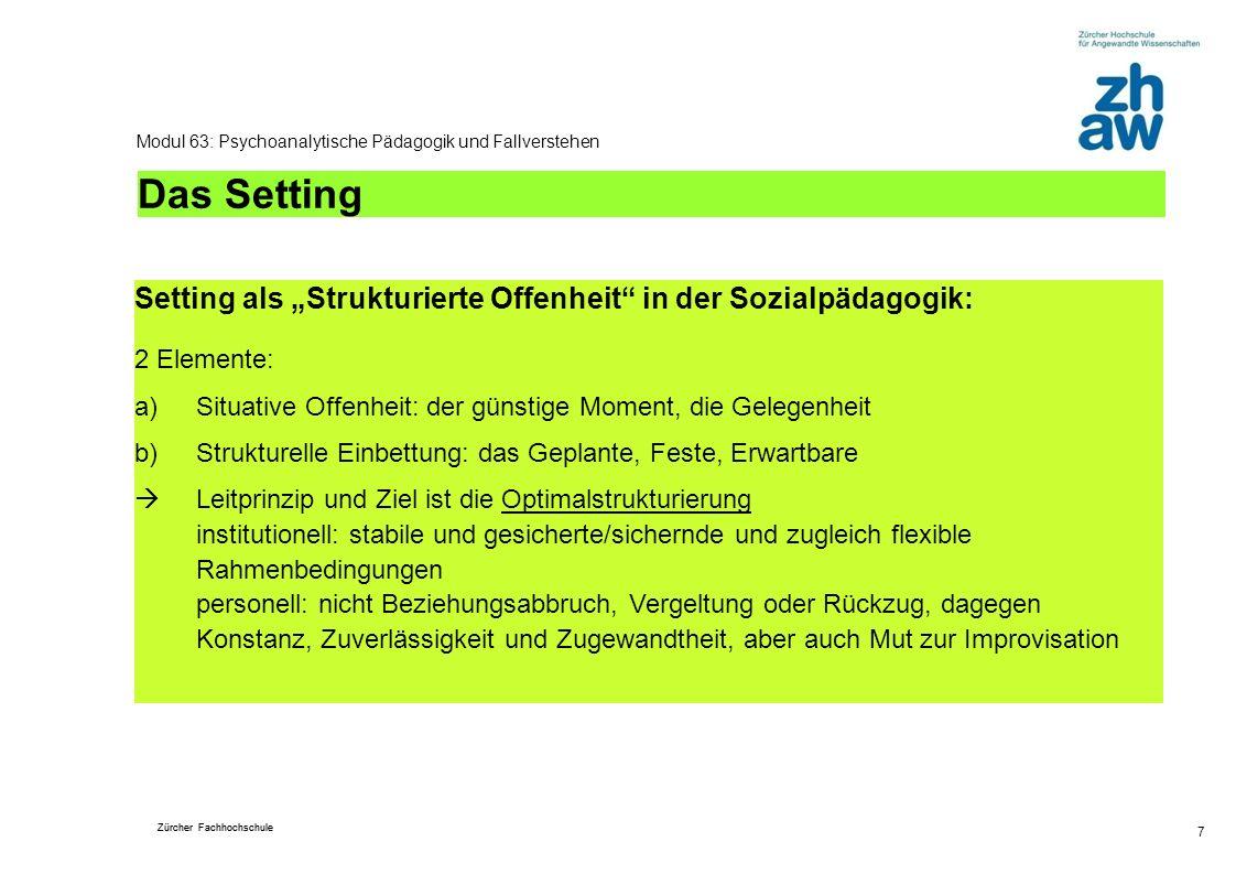 Zürcher Fachhochschule 7 Modul 63: Psychoanalytische Pädagogik und Fallverstehen Das Setting Setting als Strukturierte Offenheit in der Sozialpädagogi