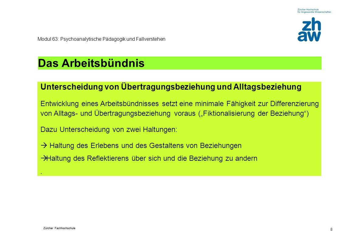 Zürcher Fachhochschule 8 Modul 63: Psychoanalytische Pädagogik und Fallverstehen Das Arbeitsbündnis Unterscheidung von Übertragungsbeziehung und Allta
