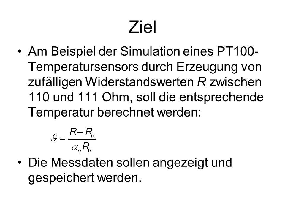 Ziel Am Beispiel der Simulation eines PT100- Temperatursensors durch Erzeugung von zufälligen Widerstandswerten R zwischen 110 und 111 Ohm, soll die entsprechende Temperatur berechnet werden: Die Messdaten sollen angezeigt und gespeichert werden.