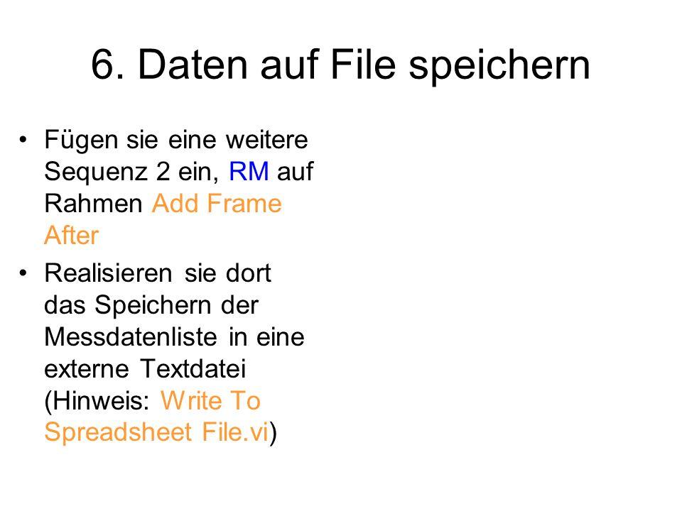 6. Daten auf File speichern Fügen sie eine weitere Sequenz 2 ein, RM auf Rahmen Add Frame After Realisieren sie dort das Speichern der Messdatenliste