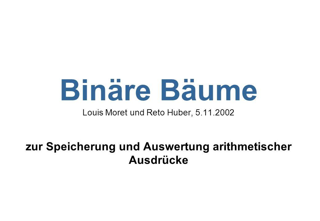 Binäre Bäume Louis Moret und Reto Huber, 5.11.2002 zur Speicherung und Auswertung arithmetischer Ausdrücke