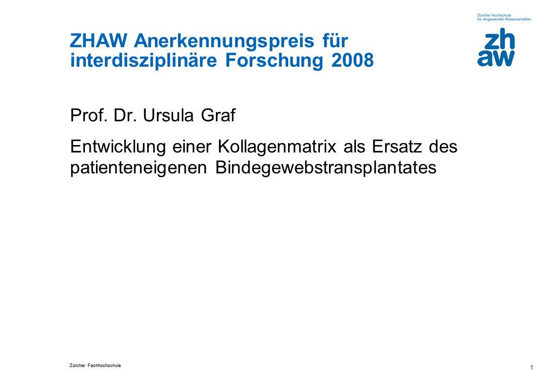 Zürcher Fachhochschule 1 ZHAW Anerkennungspreis für interdisziplinäre Forschung 2008 Prof. Dr. Ursula Graf Entwicklung einer Kollagenmatrix als Ersatz