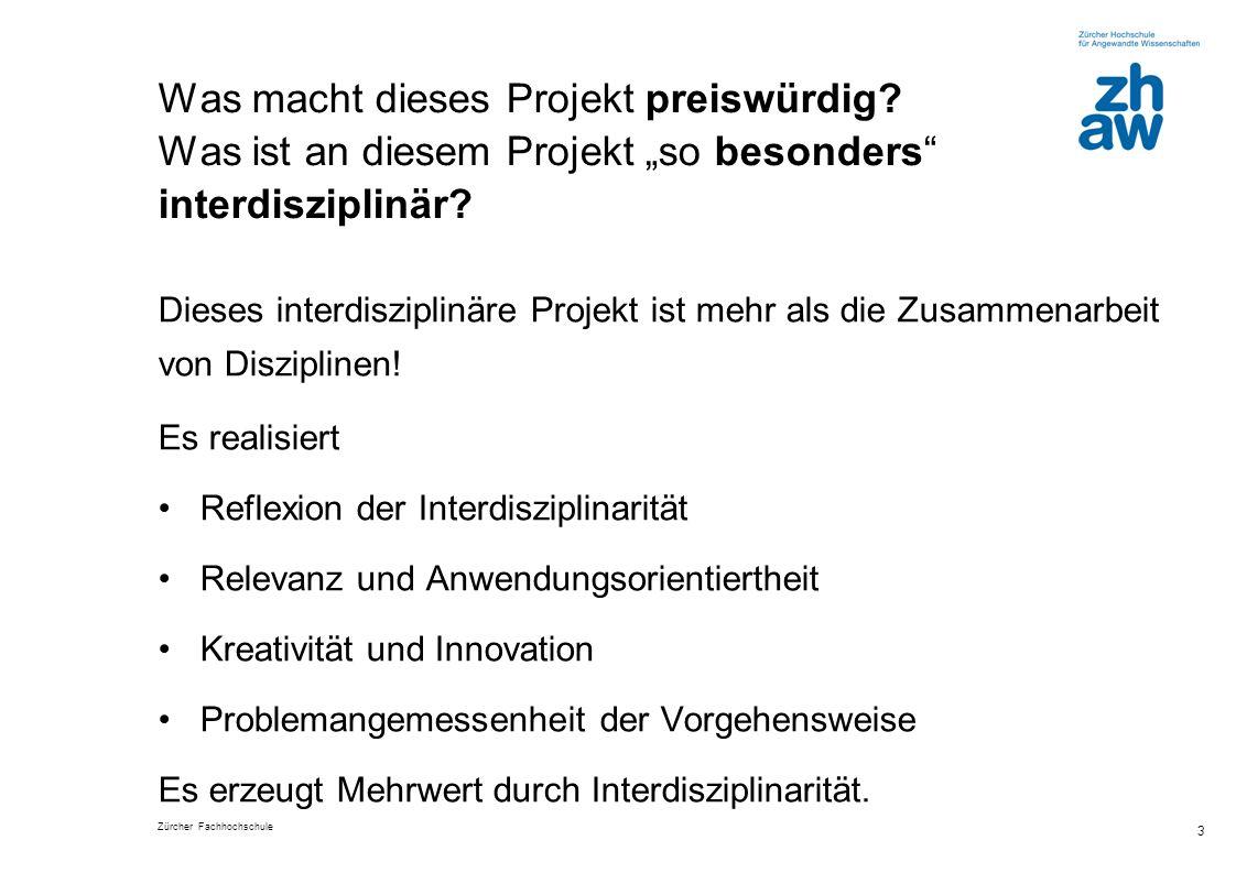 Zürcher Fachhochschule 3 Was macht dieses Projekt preiswürdig? Was ist an diesem Projekt so besonders interdisziplinär? Dieses interdisziplinäre Proje