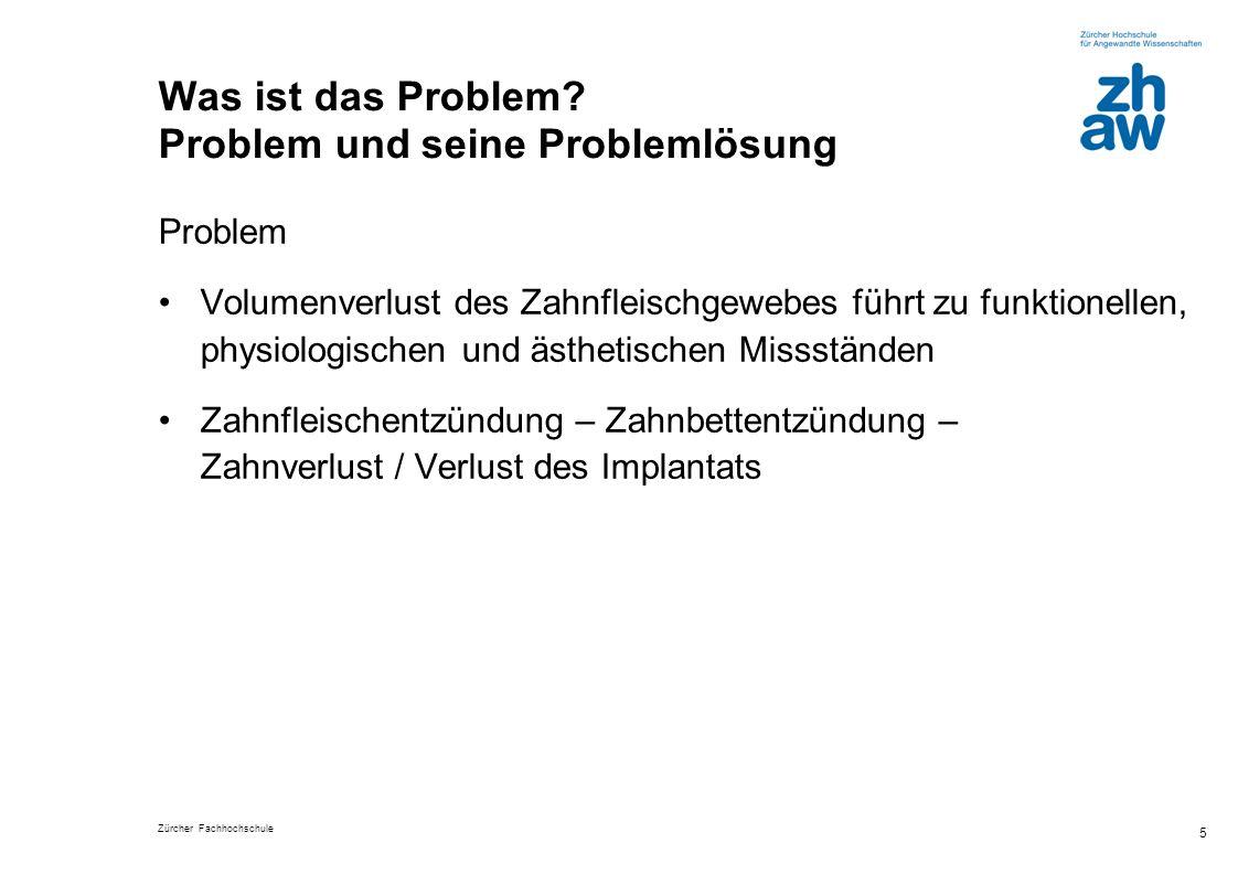 Zürcher Fachhochschule 5 Was ist das Problem? Problem und seine Problemlösung Problem Volumenverlust des Zahnfleischgewebes führt zu funktionellen, ph